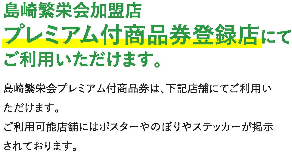 島崎繁栄会加盟店プレミアム付商品券登録店にてご利⽤いただけます。